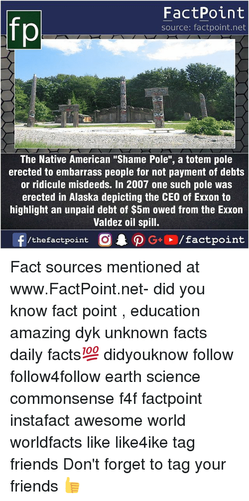 """Facts, Friends, and Memes: fp  FactPoint  source: factpoint.net  21  The Native American """"Shame Pole"""", a totem pole  erected to embarrass people for not payment of debts  or ridicule misdeeds. In 2007 one such pole was  erected in Alaska depicting the CEO of Exxon to  highlight an unpaid debt of $5m owed from the Exxon  Valdez oil spill. Fact sources mentioned at www.FactPoint.net- did you know fact point , education amazing dyk unknown facts daily facts💯 didyouknow follow follow4follow earth science commonsense f4f factpoint instafact awesome world worldfacts like like4ike tag friends Don't forget to tag your friends 👍"""