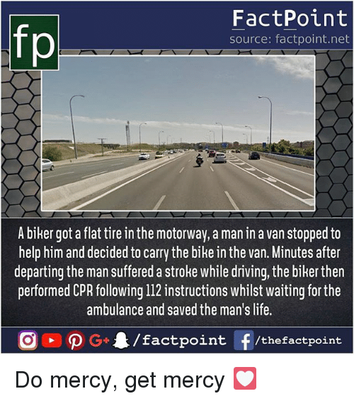 Driving, Life, and Memes: fp  FactPoint  source: factpoint.net  A biker got a flat tire in the motorway, a man in a van stopped to  help him and decided to carry the bike in the van. Minutes after  departing the man suffered a stroke while driving, the biker then  performed CPR following 112 instructions whilst waiting for the  ambulance and saved the man's life. Do mercy, get mercy 💟