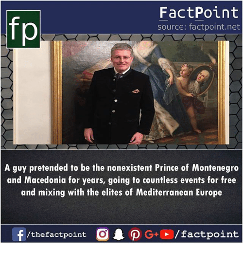 Memes, Prince, and Europe: fp  FactPoint  source: factpoint.net  A guy pretended to be the nonexistent Prince of Montenegro  and Macedonia for years, going to countless events for free  and mixing with the elites of Mediterranean Europe