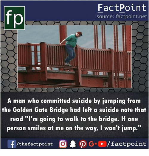 """Memes, Suicide, and Smiles: fp  FactPoint  source: factpoint.net  A man who committed suicide by jumping from  the Golden Gate Bridge had left a suicide note that  read """"I'm going to walk to the bridge. If one  person smiles at me on the way, I won't jump."""""""