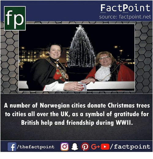 Christmas, Memes, and Help: fp  FactPoint  source: factpoint.net  A number of Norwegian cities donate Christmas trees  to cities all over the UK, as a symbol of gratitude for  British help and friendship during WWII.