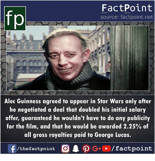 Memes, Star Wars, and Star: fp  FactPoint  source: factpoint.net  Alec Guinness agreed to appear in Star Wars only after  he negotiated a deal that doubled his initial salary  offer, guaranteed he wouldn't have to do any publicity  for the film, and that he would be awarded 2.25% of  all gross royalties paid to George Lucas.