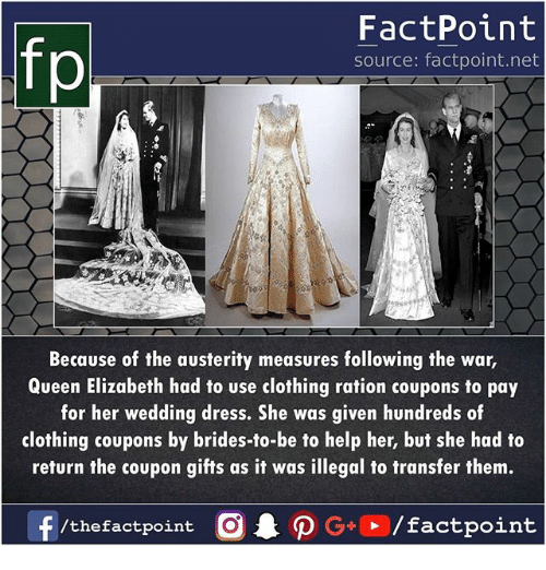 Memes, Queen Elizabeth, and Queen: fp  FactPoint  source: factpoint.net  Because of the austerity measures following the war,  Queen Elizabeth had to use clothing ration coupons to pay  for her wedding dress. She was given hundreds of  clothing coupons by brides-to-be to help her, but she had to  return the coupon gifts as it was illegal to transfer them.  f/thefactpoint O·P G+D / factpoint