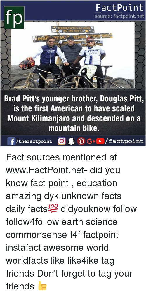 Facts, Friends, and Memes: fp  FactPoint  source: factpoint.net  CONGRATULATION  Brad Pitt's younger brother, Douglas Pitt,  is the first American to have scaled  Mount Kilimanjaro and descended on a  mountain bike. Fact sources mentioned at www.FactPoint.net- did you know fact point , education amazing dyk unknown facts daily facts💯 didyouknow follow follow4follow earth science commonsense f4f factpoint instafact awesome world worldfacts like like4ike tag friends Don't forget to tag your friends 👍