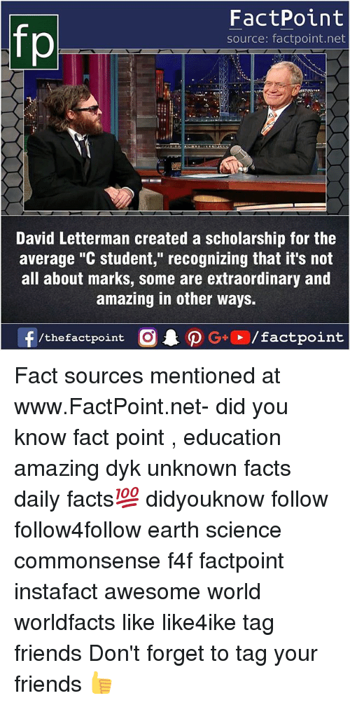 "Facts, Friends, and Memes: fp  FactPoint  source: factpoint.net  David Letterman created a scholarship for the  average ""C student,"" recognizing that it's not  all about marks, some are extraordinary and  amazing in other ways. Fact sources mentioned at www.FactPoint.net- did you know fact point , education amazing dyk unknown facts daily facts💯 didyouknow follow follow4follow earth science commonsense f4f factpoint instafact awesome world worldfacts like like4ike tag friends Don't forget to tag your friends 👍"