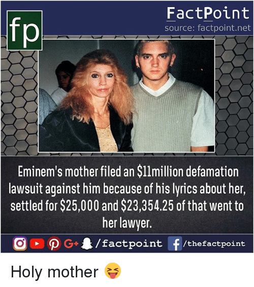 Lawyer, Memes, and Lyrics: fp  FactPoint  source: factpoint.net  Eminem's mother filed an $l1million defamation  lawsuit against him because of his lyrics about her,  settled for $25,000 and $23,354.25 of that went to  her lawyer  nt/thefactpoint Holy mother 😝