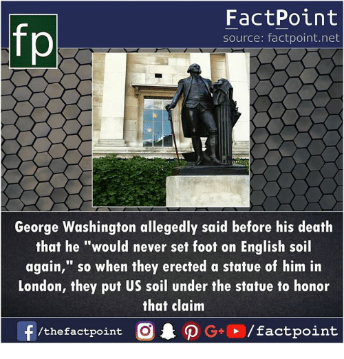 """Memes, George Washington, and London: fp  FactPoint  source: factpoint.net  George Washington allegedly said before his deatlh  that he """"would never set foot on English soil  again,"""" so when they erected a statue of him in  London, they put US soil under the statue to honor  that clainm  /thefactpoint O"""