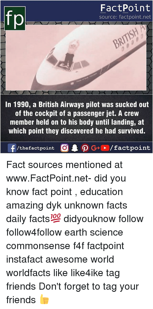 Facts, Friends, and Memes: fp  FactPoint  source: factpoint.net  In 1990, a British Airways pilot was sucked out  of the cockpit of a passenger jet. A crew  member held on to his body until landing, at  which point they discovered he had survived.  f/thefactpoint  G+/factpoint Fact sources mentioned at www.FactPoint.net- did you know fact point , education amazing dyk unknown facts daily facts💯 didyouknow follow follow4follow earth science commonsense f4f factpoint instafact awesome world worldfacts like like4ike tag friends Don't forget to tag your friends 👍