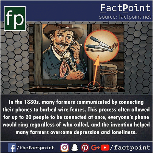 Memes, Phone, and Connected: fp  FactPoint  source: factpoint.net  In the 1880s, many farmers communicated by connecting  their phones to barbed wire fences. This process often allowed  for up to 20 people to be connected at once, everyone's phone  would ring regardless of who called, and the invention helped  many farmers overcome depression and loneliness.  f/thefactpoint  . ρ G+D / factpoint