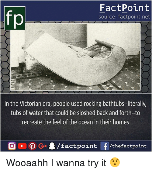 Memes, Ocean, and Water: fp  FactPoint  source: factpoint.net  In the Victorian era, people used rocking bathtubs-literally,  tubs of water that could be sloshed back and forth-to  recreate the feel of the ocean in their homes Wooaahh I wanna try it 😯