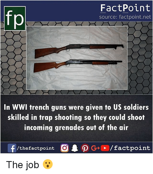 Guns, Memes, and Soldiers: fp  FactPoint  source: factpoint.net  In WWI trench guns were given to US soldiers  skilled in trap shooting so they could shoot  incoming grenades out of the air The job 😮