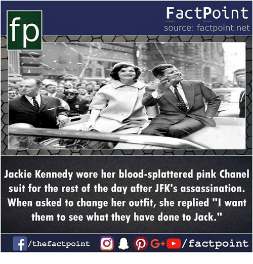 "Assassination, Memes, and Chanel: fp  FactPoint  source: factpoint.net  Jackie Kennedy wore her blood-splattered pink Chanel  suit for the rest of the day after JFK's assassination.  When asked to change her outfit, she replied ""I want  them to see what they have done to Jack.""  f/thefactpoint O·P G+D / factpoint"