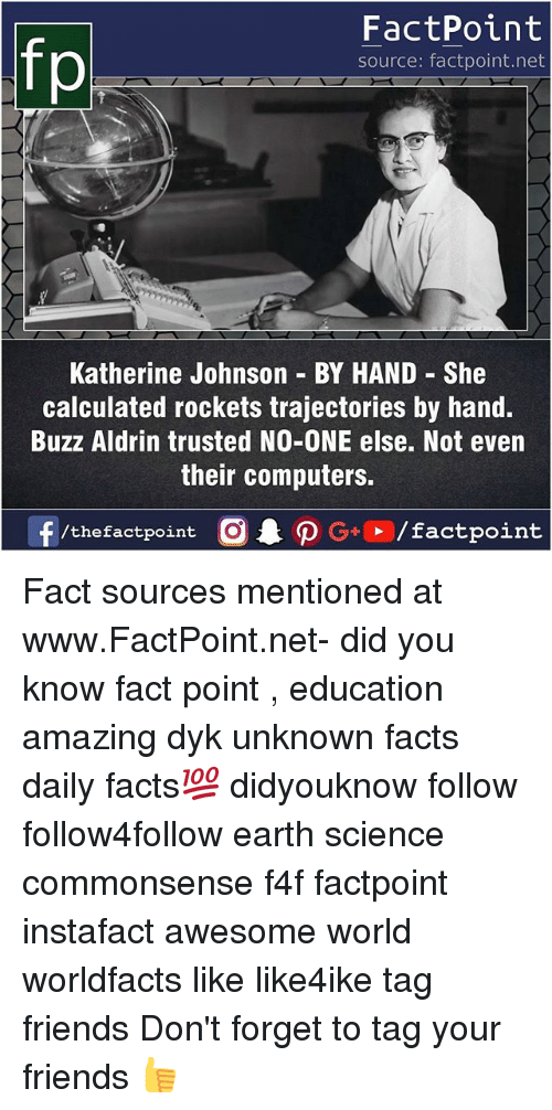 Computers, Facts, and Friends: fp  FactPoint  source: factpoint.net  Katherine Johnson BY HAND She  calculated rockets trajectories by hand  Buzz Aldrin trusted NO-ONE else. Not even  their computers. Fact sources mentioned at www.FactPoint.net- did you know fact point , education amazing dyk unknown facts daily facts💯 didyouknow follow follow4follow earth science commonsense f4f factpoint instafact awesome world worldfacts like like4ike tag friends Don't forget to tag your friends 👍