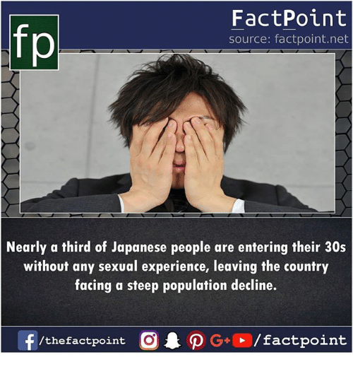 Memes, Japanese, and Experience: fp  FactPoint  source: factpoint.net  Nearly a third of Japanese people are entering their 30s  without any sexual experience, leaving the country  facing a steep population decline.