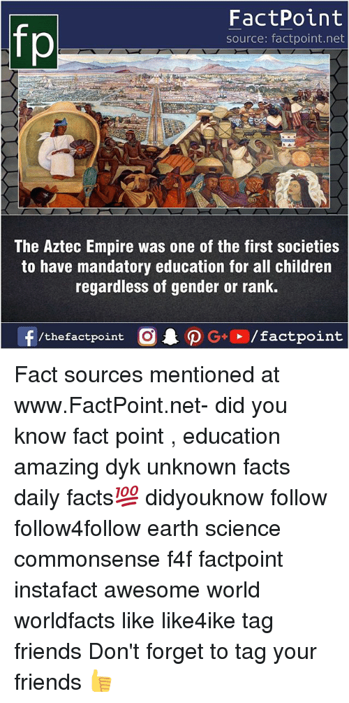 Children, Empire, and Facts: fp  FactPoint  source: factpoint.net  The Aztec Empire was one of the first societies  to have mandatory education for all children  regardless of gender or rank.  f/thefactpoint  G+/factpoint Fact sources mentioned at www.FactPoint.net- did you know fact point , education amazing dyk unknown facts daily facts💯 didyouknow follow follow4follow earth science commonsense f4f factpoint instafact awesome world worldfacts like like4ike tag friends Don't forget to tag your friends 👍