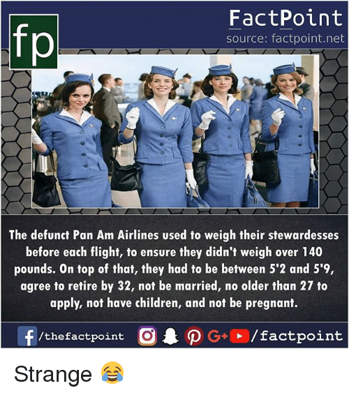 Children, Memes, and Pregnant: fp  FactPoint  source: factpoint.net  The defunct Pan Am Airlines used to weigh their stewardesses  before each flight, to ensure they didn't weigh over 140  pounds. On top of that, they had to be between 5'2 and 5'9,  agree to retire by 32, not be married, no older than 27 to  apply, not have children, and not be pregnant.  f /thefactpoint O·P G+D / factpoint Strange 😂