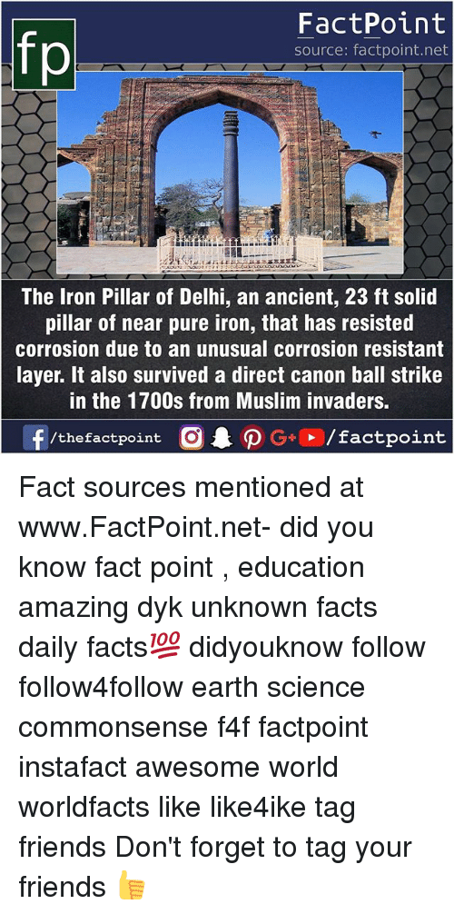 Facts, Friends, and Ironic: fp  FactPoint  source: factpoint.net  The Iron Pillar of Delhi, an ancient, 23 ft solid  pillar of near pure iron, that has resisted  corrosion due to an unusual corrosion resistant  layer. It also survived a direct canon ball strike  in the 1700s from Muslim invaders Fact sources mentioned at www.FactPoint.net- did you know fact point , education amazing dyk unknown facts daily facts💯 didyouknow follow follow4follow earth science commonsense f4f factpoint instafact awesome world worldfacts like like4ike tag friends Don't forget to tag your friends 👍