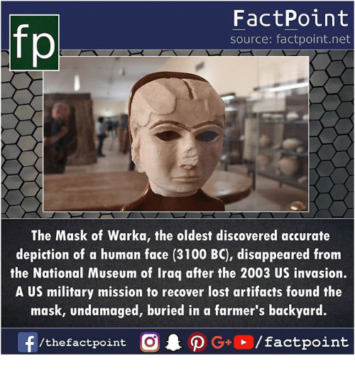 Memes, The Mask, and Lost: fp  FactPoint  source: factpoint.net  The Mask of Warka, the oldest discovered accurate  depiction of a human face (3100 BC), disappeared from  the National Museum of Iraq after the 2003 US invasion.  A US military mission to recover lost artifacts found the  mask, undamaged, buried in a farmer's backyard.