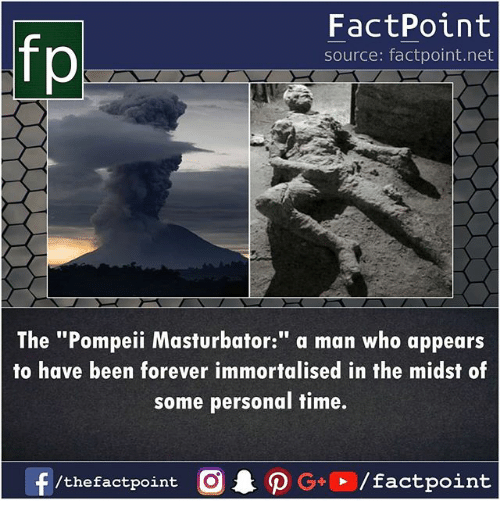 "Memes, Forever, and Time: fp  FactPoint  source: factpoint.net  The ""Pompeii Masturbator:"" a man who appears  to have been forever immortalised in the midst of  some personal time.  /thefactpoint O"