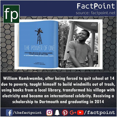Books, Memes, and School: fp  FactPoint  source: factpoint.net  THE POWER OF ONE  FTER AAMEEY  William Kamkwamba, after being forced to quit school at 14  due to poverty, taught himself to build windmills out of trash,  using books from a local library, transformed his village with  electricity and became an international celebrity. Receiving a  scholarship to Dartmouth and graduating in 2014  f/thefactpoint O·P G+D / factpoint