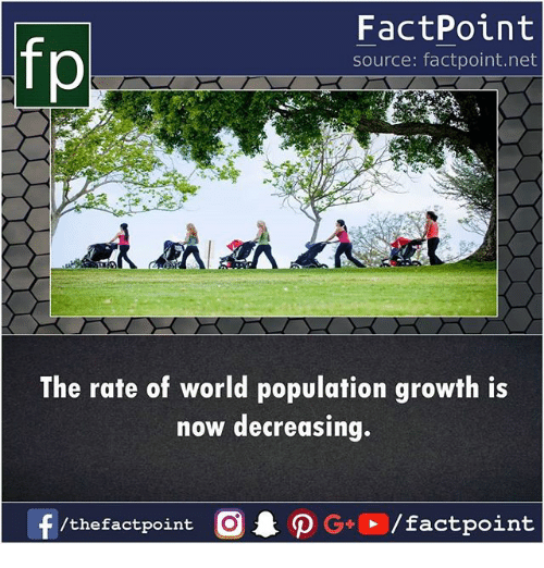 Memes, World, and World Population: fp  FactPoint  source: factpoint.net  The rate of world population growth is  now decreasing.