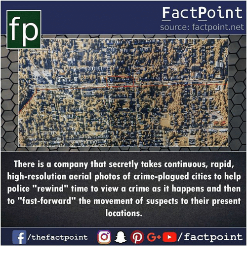 """Crime, Memes, and Police: fp  FactPoint  source: factpoint.net  There is a company that secretly takes continuous, rapid,  high-resolution aerial photos of crime-plagued cities to help  police """"rewind"""" time to view a crime as it happens and then  to """"fast-forward"""" the movement of suspects to their present  locations.  /thefactpoint O"""