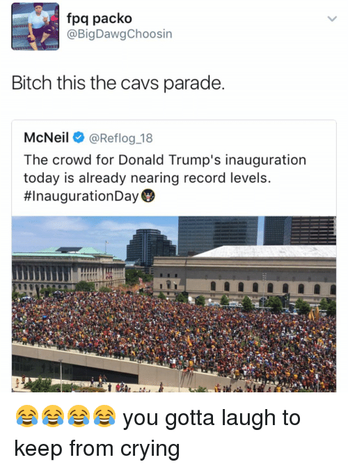 Cavs, Memes, and 🤖: fpq packo  BigDawgChoosin  Bitch this the cavs parade.  McNeil  @Reflog 18  The crowd for Donald Trump's inauguration  today is already nearing record levels.  😂😂😂😂 you gotta laugh to keep from crying