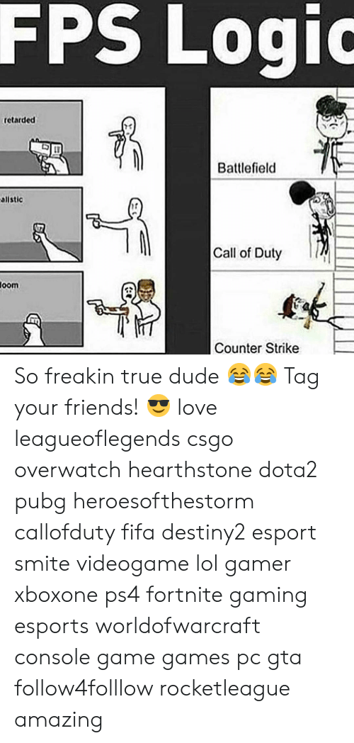 Counter Strike, Dude, and Fifa: FPS  Logio  retarded  73  Battlefield  allstic  17  Call of Duty  oom  Counter Strike So freakin true dude 😂😂 Tag your friends! 😎 love leagueoflegends csgo overwatch hearthstone dota2 pubg heroesofthestorm callofduty fifa destiny2 esport smite videogame lol gamer xboxone ps4 fortnite gaming esports worldofwarcraft console game games pc gta follow4folllow rocketleague amazing