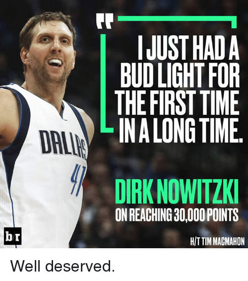 Dirk Nowitzki, Time, and Bud Light: FR  IJUST HADA  BUD LIGHT FOR  THE FIRST TIME  LINALONG TIME  DAI  DIRK NOWITZKI  ON REACHING 30,000 POINTS  br  H/T TIM MAGMAHON Well deserved.
