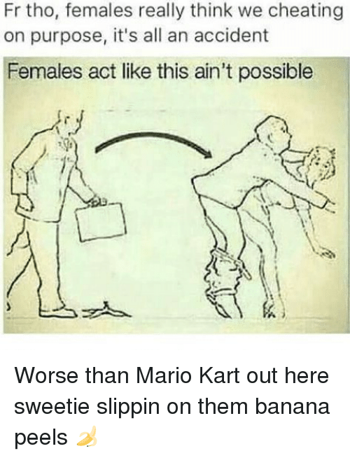 Cheating, Mario Kart, and Memes: Fr tho, females really think we cheating  on purpose, it's all an accident  Females act like this ain't possible  メ  스ッ Worse than Mario Kart out here sweetie slippin on them banana peels 🍌