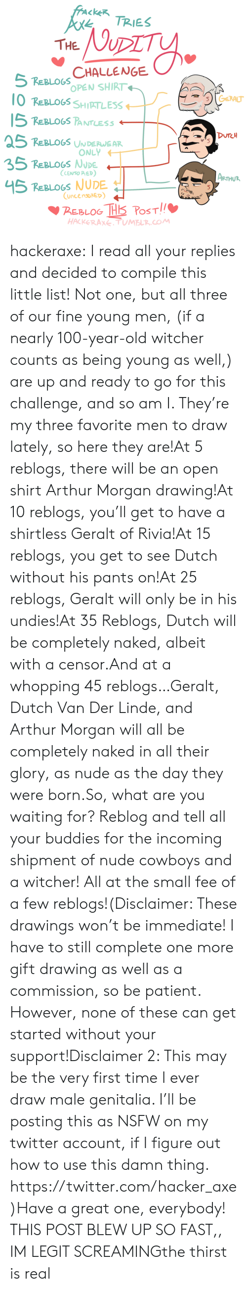 Arthur, Dallas Cowboys, and Nsfw: fracke TRIES  NUDIT  THE  5 REBLOGS CHALLENGE  OPEN SHIRT  10 REBLOGS SHIPTLESS  GERALT  15 REBLOGS PANTLESS  DUTCH  25 REBLOGS UNDERWEAR  ONLY  35 REBLOGS NUDE  CENSO PAED)  |ARTHUR  45 REBLOGS NUDE  CuncensoRED  BEBLOG THS PoST  HACKERAXE. TUMBLR.COM hackeraxe:  I read all your replies and decided to compile this little list! Not one, but all three of our fine young men, (if a nearly 100-year-old witcher counts as being young as well,) are up and ready to go for this challenge, and so am I. They're my three favorite men to draw lately, so here they are!At 5 reblogs, there will be an open shirt Arthur Morgan drawing!At 10 reblogs, you'll get to have a shirtless Geralt of Rivia!At 15 reblogs, you get to see Dutch without his pants on!At 25 reblogs, Geralt will only be in his undies!At 35 Reblogs, Dutch will be completely naked, albeit with a censor.And at a whopping 45 reblogs…Geralt, Dutch Van Der Linde, and Arthur Morgan will all be completely naked in all their glory, as nude as the day they were born.So, what are you waiting for? Reblog and tell all your buddies for the incoming shipment of nude cowboys and a witcher! All at the small fee of a few reblogs!(Disclaimer: These drawings won't be immediate! I have to still complete one more gift drawing as well as a commission, so be patient. However, none of these can get started without your support!Disclaimer 2: This may be the very first time I ever draw male genitalia. I'll be posting this as NSFW on my twitter account, if I figure out how to use this damn thing. https://twitter.com/hacker_axe)Have a great one, everybody!  THIS POST BLEW UP SO FAST,, IM LEGIT SCREAMINGthe thirst is real