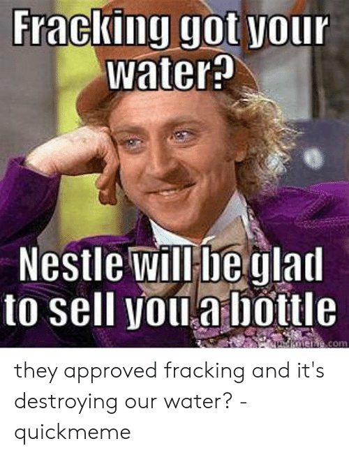 Fracking Got Your Water Nestle Will Be Glad To Sell You A Bottle Nenecom They Approved Fracking And It S Destroying Our Water Quickmeme Fracking Meme On Me Me