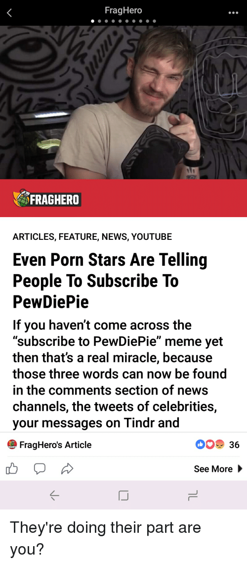 """Meme, News, and youtube.com: FragHero  FRAGHERO  ARTICLES, FEATURE, NEWS, YOUTUBE  Even Porn Stars Are Telling  People To Subscribe To  PewDiePie  If you haven't come across the  """"subscribe to PewDiePie"""" meme yet  then that's a real miracle, because  those three words can now be found  in the comments section of news  channels, the tweets of celebrities,  your messages on Tindr and  FragHero's Article  0 36  See More"""