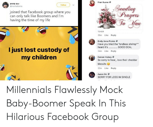 """Anna, Children, and Facebook: Fran Ruane  anna ou  Follow  Gending  Prayers  @manhattanna  joined that Facebook group where you  can only talk like Boomers and I'm  having the time of my life  TENOR  35m Like Reply  Emily Anne Picinic  Have you tried the """"endless shrimp""""""""  heard it's  GOOD DEAL  I just lost custody of  Like  34m  Reply  my children  Carson Hulsey  So sorry to hear, love their cheddar  biscuits  Like Reply  32m  Aaron Orr  SORRY FOR LOss IM SINGLE Millennials Flawlessly Mock Baby-Boomer Speak In This Hilarious Facebook Group"""