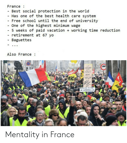 School, Yo, and Best: France :  - Best social protection in the world  - Has one of the best health care system  Free school until the end of university  - One of the highest minimum wage  - 5 weeks of paid vacation + working time reduction  retirement at 67 yo  - Baguettes  Also France :  LE  DEBAT  EST  FINI  car  RiC  VEUT  LE  RIC  FEST  ET  BRIGITE REND  LA VAISSELLE Mentality in France