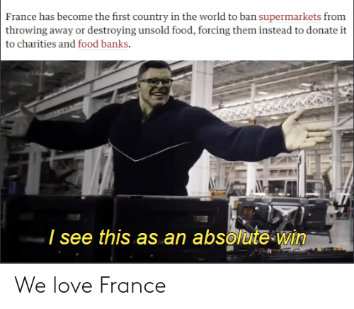 Food, Love, and Banks: France has become the first country in the world to ban supermarkets from  throwing away or destroying unsold food, forcing them instead to donate it  to charities and food banks  / see this as an absolute win We love France