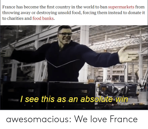 Food, Love, and Tumblr: France has become the first country in the world to ban supermarkets from  throwing away or destroying unsold food, forcing them instead to donate it  to charities and food banks  / see this as an absolute win awesomacious:  We love France