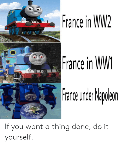 France, History, and Ww2: France in WW2  France in WW1.  FF  France under Nanolean .  leon If you want a thing done, do it yourself.