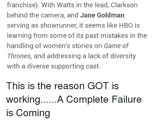 Game of Thrones, Camera, and Game: franchise). With Watts in the lead, Clarkson  behind the camera, and Jane Goldman  serving as showrunner, it seems like HB0 is  learning from some of its past mistakes in the  handling of women's stories on Game of  Thrones, and addressing a lack of diversity  with a diverse supporting cast.