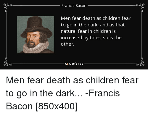 Francis Bacon Men Fear Death As Children Fear To Go In The