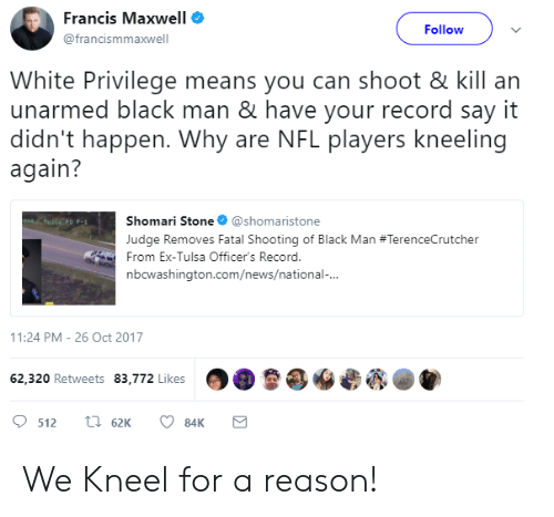 News, Nfl, and Say It: Francis Maxwell e  @francismmaxwell  Followv  White Privilege means you can shoot & kill an  unarmed black man & have your record say it  didn't happen. Why are NFL players kneeling  again?  Shomari Stone@shomaristone  Judge Removes Fatal Shooting of Black Man #TerenceCrutcher  From Ex-Tulsa Officer's Record.  nbcwashington.com/news/national  1:24 PM-26 Oct 2017  62,320 Retweets 83,772 Likes  OO魯@yees@匎 We Kneel for a reason!