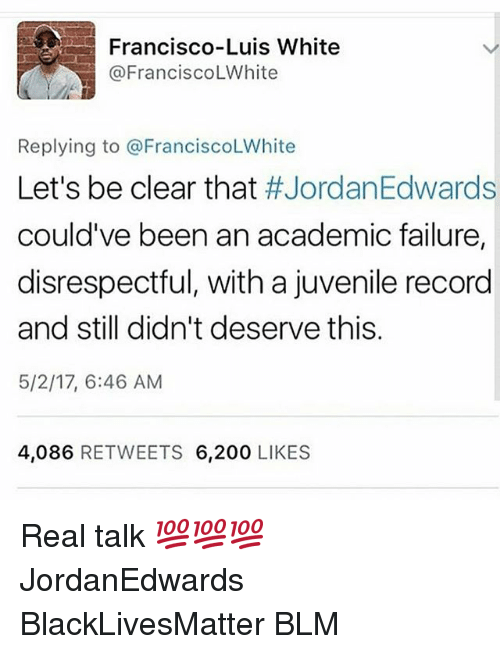 Bailey Jay, Black Lives Matter, and Juvenile: Francisco-Luis White  @Francisco LWhite  Replying to @Francisco LWhite  Let's be clear that  #JordanEdwards  could've been an academic failure,  disrespectful, with a juvenile record  and still didn't deserve this  5/2/17, 6:46 AM  4,086  RETWEETS 6,200  LIKES Real talk 💯💯💯 JordanEdwards BlackLivesMatter BLM
