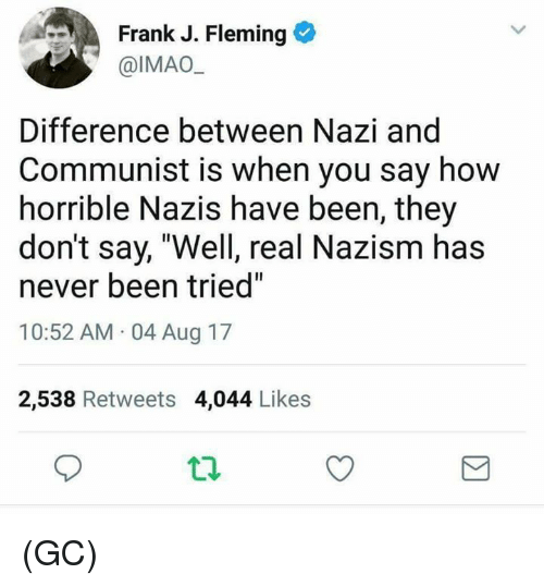 "Memes, Communist, and Never: Frank J. Fleming  @IMAO  Difference between Nazi and  Communist is when you say how  horrible Nazis have been, they  don't say, ""Well, real Nazism has  never been tried""  10:52 AM 04 Aug 17  2,538 Retweets 4,044 Likes (GC)"