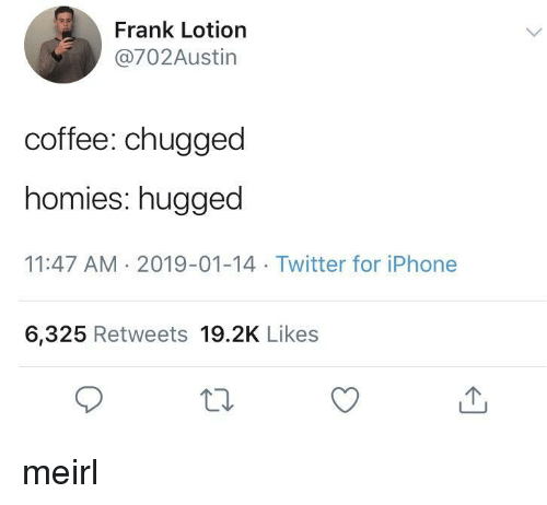 Iphone, Twitter, and Coffee: Frank Lotion  @702Austin  coffee: chugged  homies: hugged  11:47 AM 2019-01-14 Twitter for iPhone  6,325 Retweets 19.2K Likes meirl