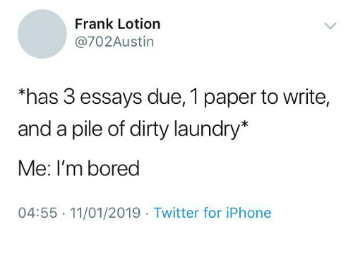 Bored, Iphone, and Laundry: Frank Lotion  @702Austin  has 3 essays due, 1 paper to write,  and a pile of dirty laundry*  Me: I'm bored  04:55 11/01/2019 Twitter for iPhone