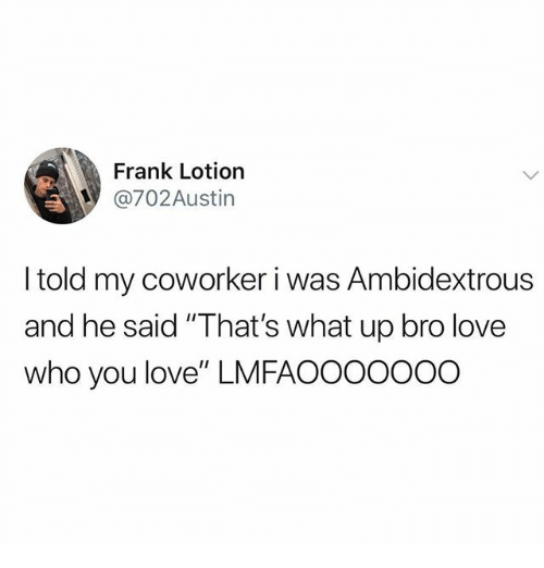 "Love, Who, and You: Frank Lotion  @702Austin  I told my coworker i was Ambidextrous  and he said ""That's what up bro love  who you love"" LMFAOOOOOOO"