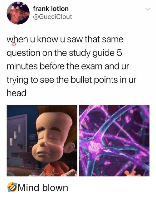 Head, Memes, and Saw: frank lotion  @GucciClout  when u know u saw that same  question on the study guide 5  minutes before the exam and ur  trying to see the bullet points in ur  head 🤣Mind blown