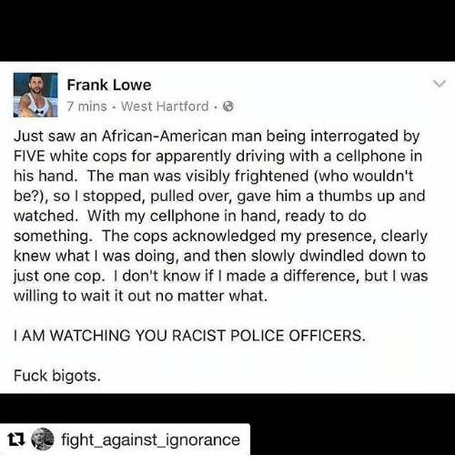 Apparently, Driving, and Memes: Frank Lowe  7 mins West Hartford 8  Just saw an African-American man being interrogated by  FIVE white cops for apparently driving with a cellphone in  his hand. The man was visibly frightened (who wouldn't  be?), so l stopped, pulled over, gave him a thumbs up and  watched. With my cellphone in hand, ready to do  something  The cops acknowledged my presence, clearly  knew what I was doing, and then slowly dwindled down to  just one cop. I don't know if I made a difference, but l was  willing to wait it out no matter what.  I AM WATCHING YOU RACIST POLICE OFFICERS  Fuck bigots.  fight against ignorance
