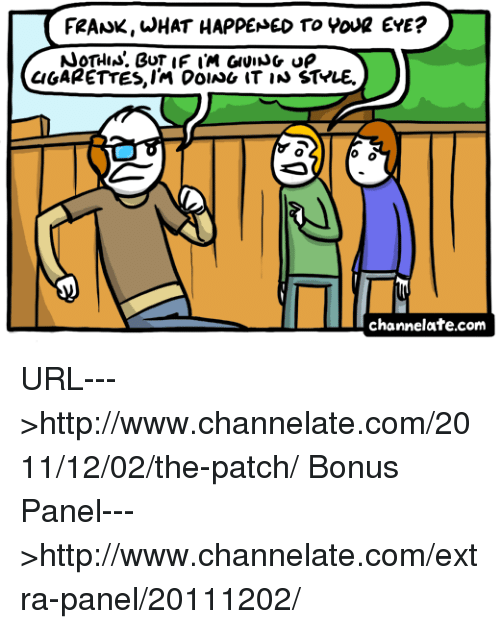 Memes, Cigarette, and 🤖: FRANK WHAT HAPPENED TO WOUR EYE?  NOTHIN. BUT IF IM GIVING ue  CIGARETTES, IM DoIAU IT IN ST*LE.  O O  channelate.com URL--->http://www.channelate.com/2011/12/02/the-patch/ Bonus Panel--->http://www.channelate.com/extra-panel/20111202/