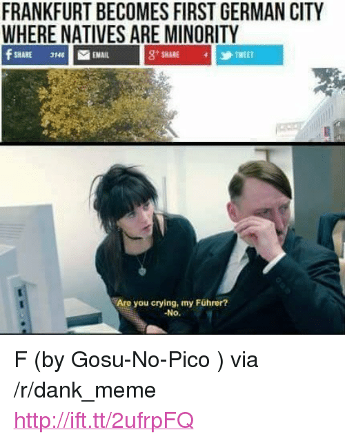 """Crying, Dank, and Meme: FRANKFURT BECOMES FIRST GERMAN CITY  WHERE NATIVES ARE MINORITY  8SHARE TWEET  Are you crying, my Führer?  -No. <p>F (by Gosu-No-Pico ) via /r/dank_meme <a href=""""http://ift.tt/2ufrpFQ"""">http://ift.tt/2ufrpFQ</a></p>"""